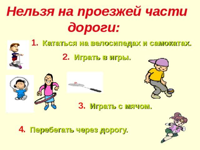 Нельзя на проезжей части дороги:   1.  Кататься на велосипедах и самокатах. 2.  Играть в игры. 3.  Играть с мячом. 4.  Перебегать через дорогу.