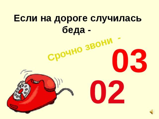 Срочно звони - Если на дороге случилась беда -  03  02