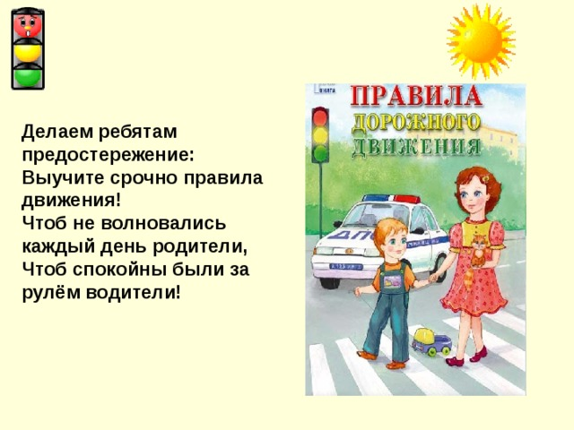 Делаем ребятам предостережение: Выучите срочно правила движения! Чтоб не волновались каждый день родители, Чтоб спокойны были за рулём водители!