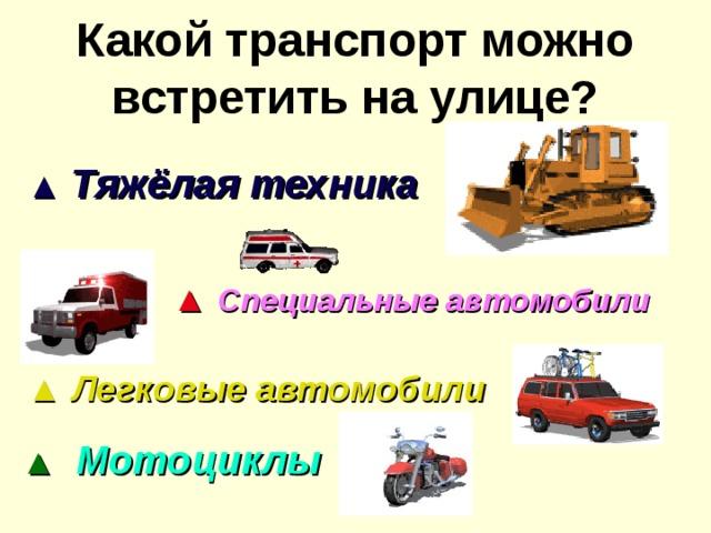 Какой транспорт можно встретить на улице? ▲  Тяжёлая техника ▲ Специальные автомобили ▲ Легковые автомобили ▲ Мотоциклы