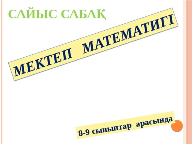 МЕКТЕП МАТЕМАТИГІ 8-9 сыныптар арасында САЙЫС САБАҚ