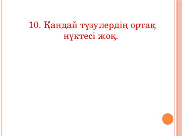 10. Қандай түзулердің ортақ нүктесі жоқ.