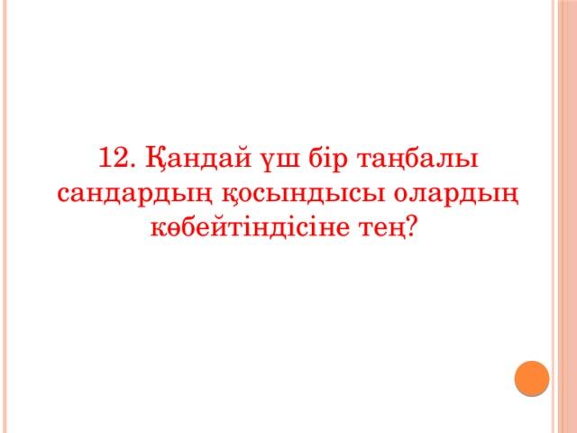 12. Қандай үш бір таңбалы сандардың қосындысы олардың көбейтіндісіне тең?