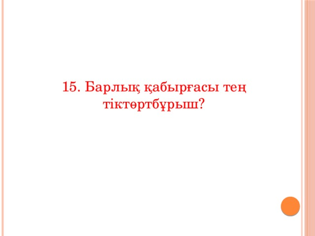 15. Барлық қабырғасы тең  тіктөртбұрыш?