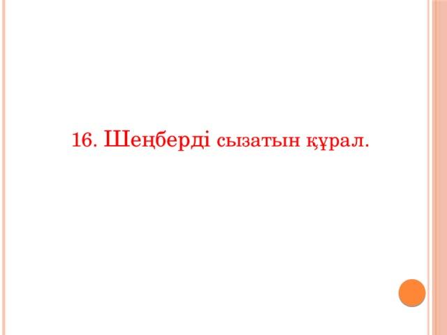 16. Шеңберді сызатын құрал.