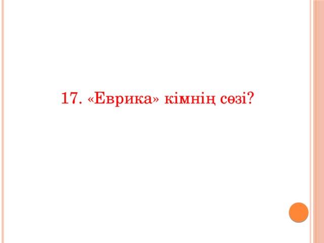 17. «Еврика» кімнің сөзі?