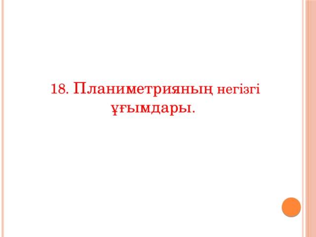 18. Планиметрияның негізгі ұғымдары .