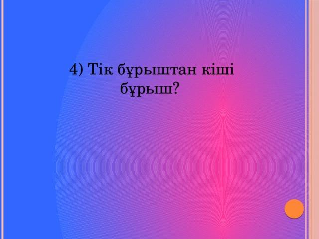 4) Тік бұрыштан кіші бұрыш?
