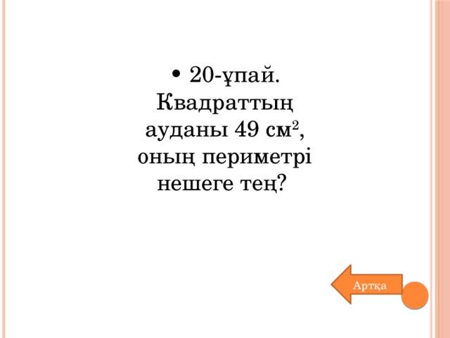 • 20-ұпай. Квадраттың ауданы 49 см 2 , оның периметрі нешеге тең?  Артқа
