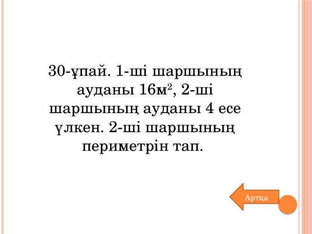 30-ұпай. 1-ші шаршының ауданы 16м 2 , 2-ші шаршының ауданы 4 есе үлкен. 2-ші шаршының периметрін тап. Артқа