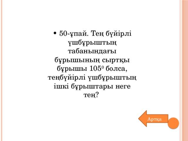 • 50-ұпай. Тең бүйірлі үшбұрыштың табанындағы бұрышының сыртқы бұрышы 105 0 болса, теңбүйірлі үшбұрыштың ішкі бұрыштары неге тең? Артқа