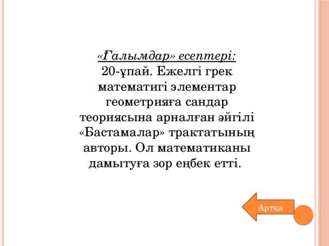 «Ғалымдар» есептері: 20-ұпай. Ежелгі грек математигі элементар геометрияға сандар теориясына арналған әйгілі «Бастамалар» трактатының авторы. Ол математиканы дамытуға зор еңбек етті. Артқа