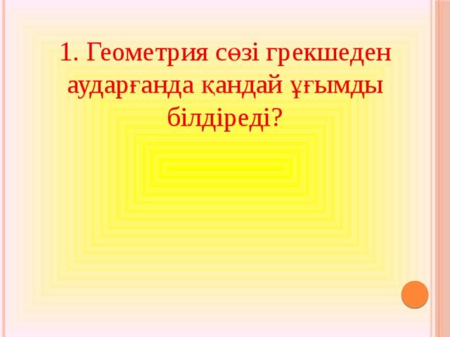 1. Геометрия сөзі грекшеден аударғанда қандай ұғымды білдіреді?
