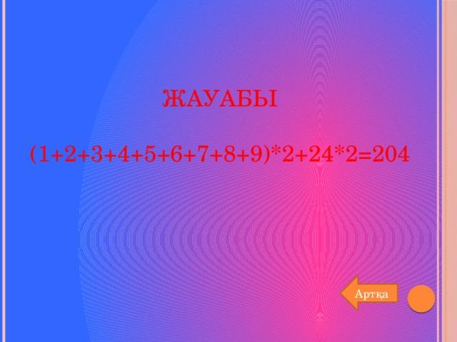 Жауабы   (1+2+3+4+5+6+7+8+9)*2+24*2=204 Артқа