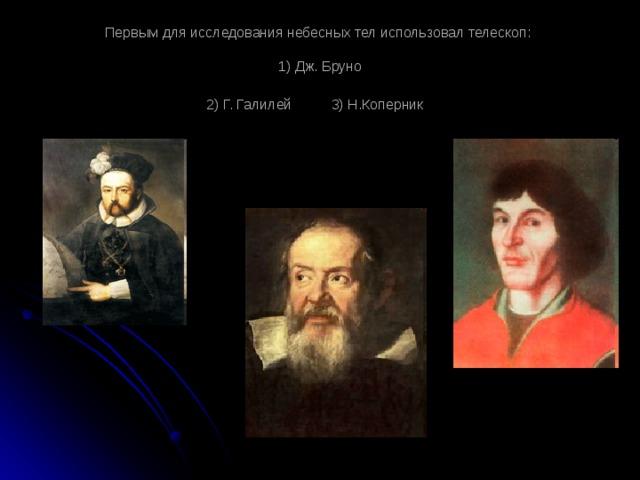 Первым для исследования небесных тел использовал телескоп:   1) Дж. Бруно  2) Г. Галилей 3) Н.Коперник