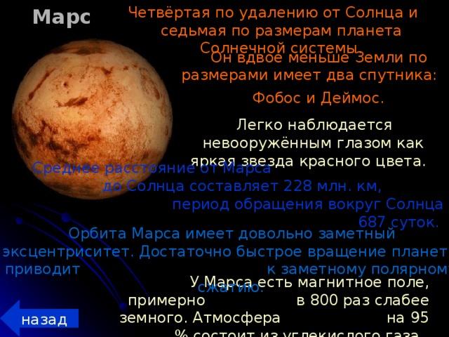 Марс Четвёртая по удалению от Солнца и седьмая по размерам планета Солнечной системы. Он вдвое меньше Земли по размерами имеет два спутника: Фобос и Деймос.   Легко наблюдается невооружённым глазом как яркая звезда красного цвета. Среднее расстояние от Марса до Солнца составляет 228 млн. км, период обращения вокруг Солнца 687 суток.   Орбита Марса имеет довольно заметный эксцентриситет. Достаточно быстрое вращение планеты приводит к заметному полярному сжатию. У Марса есть магнитное поле, примерно в 800 раз слабее земного. Атмосфера на 95 % состоит из углекислого газа. назад
