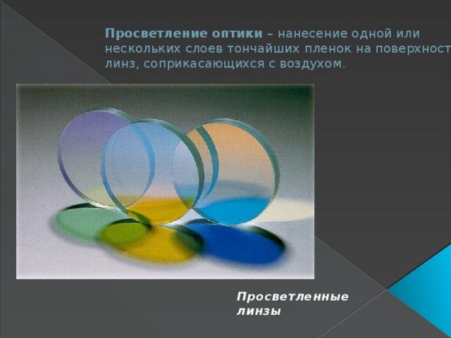 Просветление оптики – нанесение одной или нескольких слоев тончайших пленок на поверхность линз, соприкасающихся с воздухом.  Просветленные линзы
