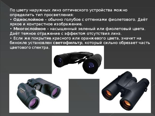 По цвету наружных линз оптического устройства можно определить тип просветления:  • Однослойное – обычно голубое с оттенками фиолетового. Даёт яркое и контрастное изображение.  • Многослойное – насыщенный зеленый или фиолетовый цвета. Даёт темное отражение с эффектом отсутствия линз.  • Если же покрытие красного или оранжевого цвета, значит на бинокле установлен светофильтр , который сильно обрезает часть цветового спектра.