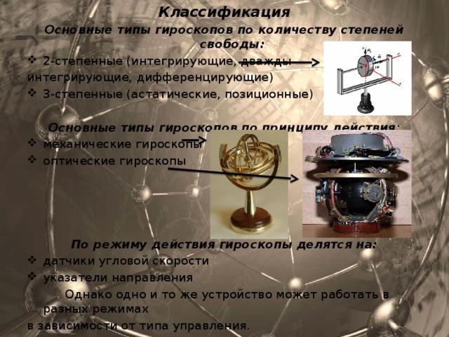 Классификация Основные типы гироскопов по количеству степеней свободы: 2-степенные (интегрирующие, дважды интегрирующие, дифференцирующие) 3-степенные (астатические, позиционные)  Основные типы гироскопов по принципу действия : механические гироскопы оптические гироскопы     По режиму действия гироскопы делятся на: датчики угловой скорости указатели направления  Однако одно и то же устройство может работать в разных режимах в зависимости от типа управления.