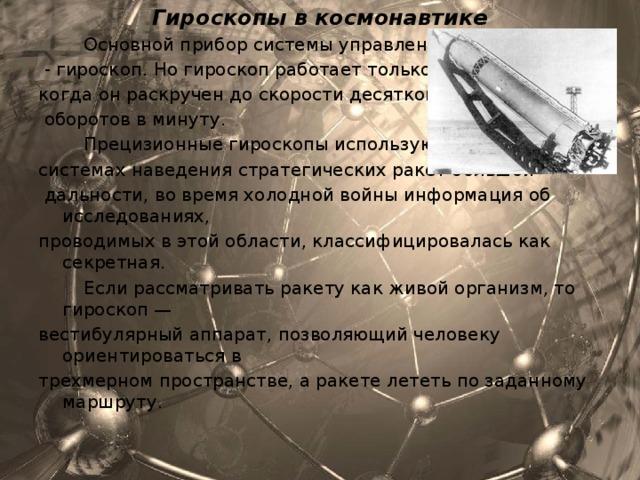 Гироскопы в космонавтике  Основной прибор системы управления ракеты  - гироскоп. Но гироскоп работает только тогда, когда он раскручен до скорости десятков тысяч  оборотов в минуту.  Прецизионные гироскопы используются в системах наведения стратегических ракет большой  дальности, во время холодной войны информация об исследованиях, проводимых в этой области, классифицировалась как секретная.  Если рассматривать ракету как живой организм, то гироскоп — вестибулярный аппарат, позволяющий человеку ориентироваться в трехмерном пространстве, а ракете лететь по заданному маршруту.