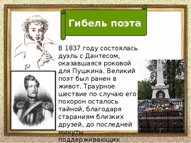 Гибель поэта В 1837 году состоялась дуэль с Дантесом, оказавшаяся роковой для Пушкина. Великий поэт был ранен в живот. Траурное шествие по случаю его похорон осталось тайной, благодаря стараниям близких друзей, до последней минуты поддерживающих больного.