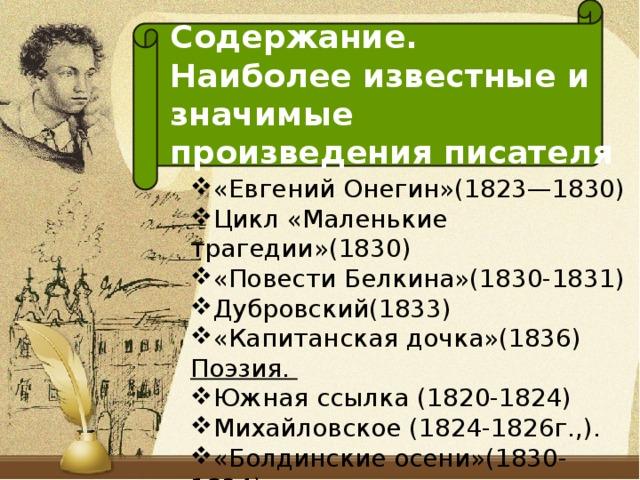 Содержание. Наиболее известные и  значимые произведения писателя «Евгений Онегин»(1823—1830) Цикл «Маленькие трагедии»(1830) «Повести Белкина»(1830-1831) Дубровский(1833) «Капитанская дочка»(1836) Поэзия.