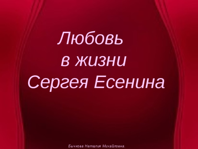Любовь  в жизни  Сергея Есенина Бычкова Наталия Михайловна.