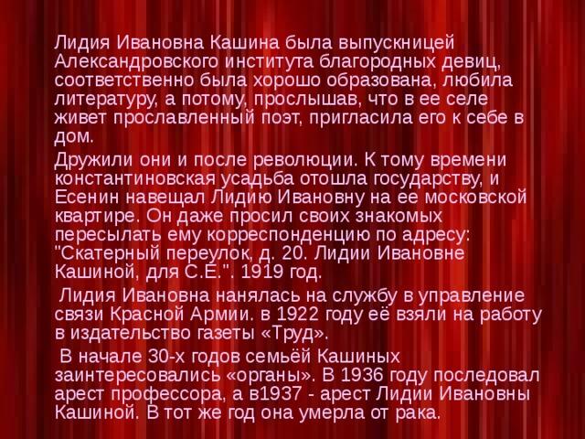 Лидия Ивановна Кашина была выпускницей Александровского института благородных девиц, соответственно была хорошо образована, любила литературу, а потому, прослышав, что в ее селе живет прославленный поэт, пригласила его к себе в дом. Дружили они и после революции. К тому времени константиновская усадьба отошла государству, и Есенин навещал Лидию Ивановну на ее московской квартире. Он даже просил своих знакомых пересылать ему корреспонденцию по адресу: