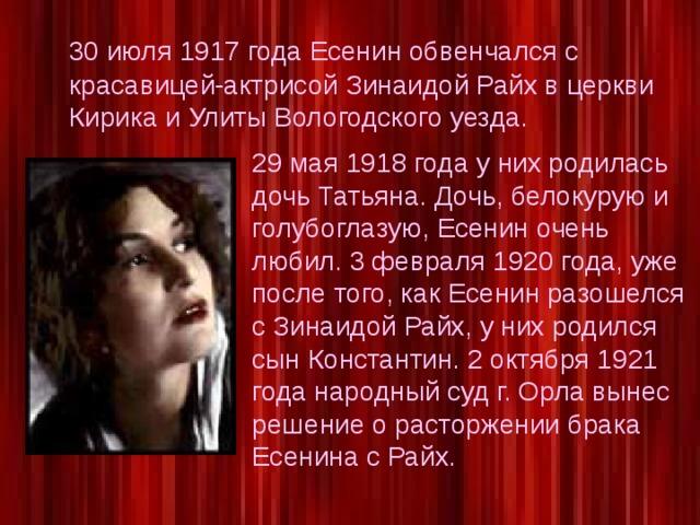 30 июля 1917 года Есенин обвенчался с красавицей-актрисой Зинаидой Райх в церкви Кирика и Улиты Вологодского уезда. 29 мая 1918 года у них родилась дочь Татьяна. Дочь, белокурую и голубоглазую, Есенин очень любил. 3 февраля 1920 года, уже после того, как Есенин разошелся с Зинаидой Райх, у них родился сын Константин. 2 октября 1921 года народный суд г. Орла вынес решение о расторжении брака Есенина с Райх.