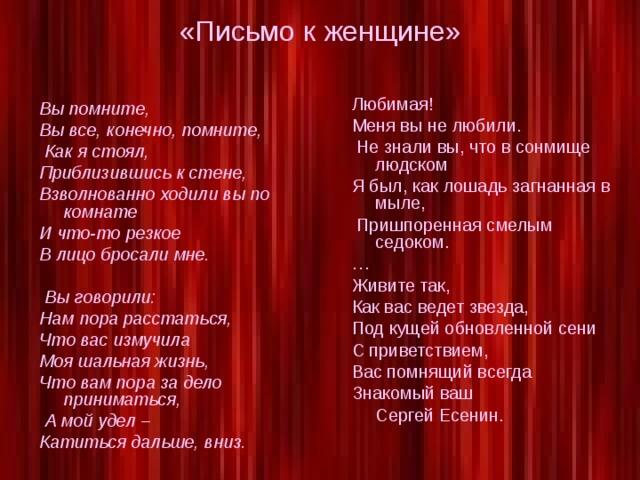 «Письмо к женщине» Любимая! Меня вы не любили.  Не знали вы, что в сонмище людском Я был, как лошадь загнанная в мыле,  Пришпоренная смелым седоком. … Живите так, Как вас ведет звезда, Под кущей обновленной сени С приветствием, Вас помнящий всегда Знакомый ваш  Сергей Есенин. Вы помните, Вы все, конечно, помните,  Как я стоял, Приблизившись к стене, Взволнованно ходили вы по комнате И что-то резкое В лицо бросали мне.   Вы говорили: Нам пора расстаться, Что вас измучила Моя шальная жизнь, Что вам пора за дело приниматься,  А мой удел – Катиться дальше, вниз.