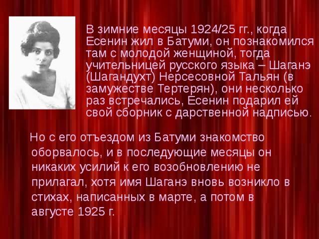 В зимние месяцы 1924/25 гг., когда Есенин жил в Батуми, он познакомился там с молодой женщиной, тогда учительницей русского языка – Шаганэ (Шагандухт) Нерсесовной Тальян (в замужестве Тертерян), они несколько раз встречались, Есенин подарил ей свой сборник с дарственной надписью .  Но с его отъездом из Батуми знакомство оборвалось, и в последующие месяцы он никаких усилий к его возобновлению не прилагал, хотя имя Шаганэ вновь возникло в стихах, написанных в марте, а потом в августе 1925 г.