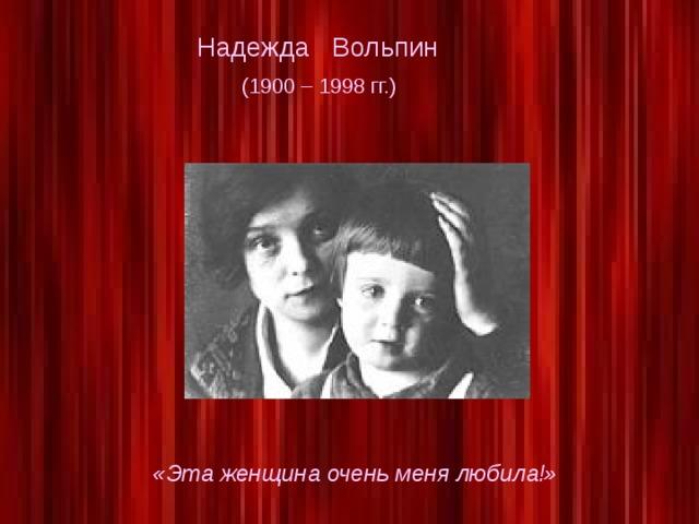Надежда Вольпин  (1900 – 1998 гг.) «Эта женщина очень меня любила!»