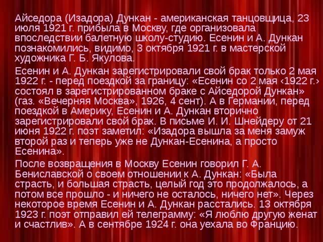 Айседора (Изадора) Дункан - американская танцовщица, 23 июля 1921 г. прибыла в Москву, где организовала впоследствии балетную школу-студию. Есенин и А. Дункан познакомились, видимо, 3 октября 1921 г. в мастерской художника Г. Б. Якулова.  Есенин и А. Дункан зарегистрировали свой брак только 2 мая 1922 г. - перед поездкой за границу: «Есенин со 2 мая ‹1922 г.› состоял в зарегистрированном браке с Айседорой Дункан» (газ. «Вечерняя Москва», 1926, 4 сент). А в Германии, перед поездкой в Америку, Есенин и А. Дункан вторично зарегистрировали свой брак. В письме И. И. Шнейдеру от 21 июня 1922 г. поэт заметил: «Изадора вышла за меня замуж второй раз и теперь уже не Дункан-Есенина, а просто Есенина».  После возвращения в Москву Есенин говорил Г. А. Бениславской о своем отношении к А. Дункан: «Была страсть, и большая страсть, целый год это продолжалось, а потом все прошло - и ничего не осталось, ничего нет». Через некоторое время Есенин и А. Дункан расстались. 13 октября 1923 г. поэт отправил ей телеграмму: «Я люблю другую женат и счастлив». А в сентябре 1924 г. она уехала во Францию.