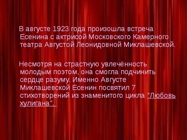 В августе 1923 года произошла встреча Есенина с актрисой Московского Камерного театра Августой Леонидовной Миклашевской.  Несмотря на страстную увлечённость молодым поэтом, она смогла подчинить сердце разуму. Именно Августе Миклашевской Есенин посвятил 7 стихотворений из знаменитого цикла