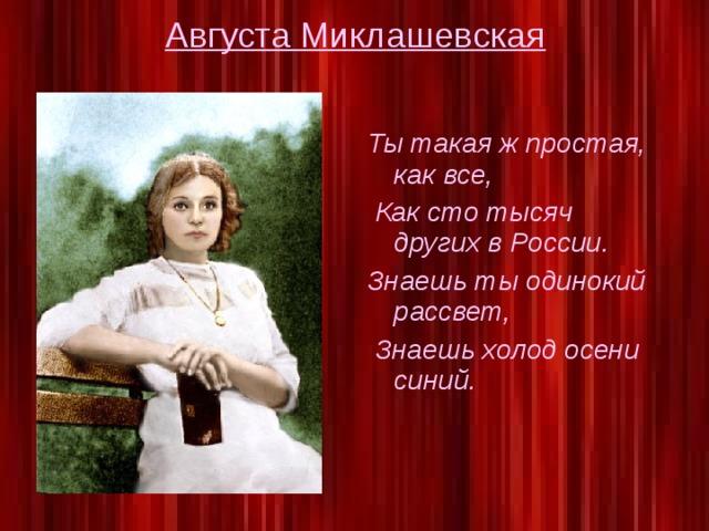 Августа Миклашевская Ты такая ж простая, как все,  Как сто тысяч других в России. Знаешь ты одинокий рассвет,  Знаешь холод осени синий.