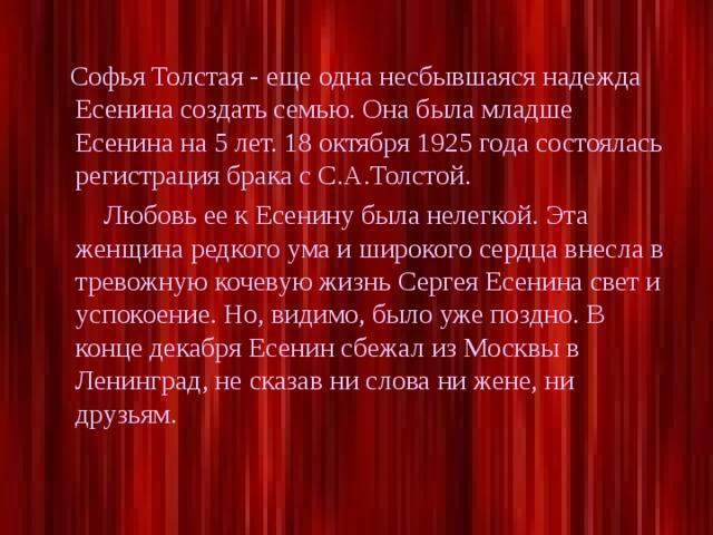 Софья Толстая - еще одна несбывшаяся надежда Есенина создать семью. Она была младше Есенина на 5 лет. 18 октября 1925 года состоялась регистрация брака с С.А.Толстой.  Любовь ее к Есенину была нелегкой. Эта женщина редкого ума и широкого сердца внесла в тревожную кочевую жизнь Сергея Есенина свет и успокоение. Но, видимо, было уже поздно. В конце декабря Есенин сбежал из Москвы в Ленинград, не сказав ни слова ни жене, ни друзьям.