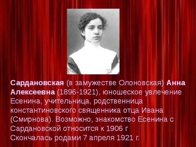 Сардановская (в замужестве Олоновская) Анна Алексеевна (1896-1921), юношеское увлечение Есенина, учительница, родственница константиновского священника отца Ивана (Смирнова). Возможно, знакомство Есенина с Сардановской относится к 1906 г Скончалась родами 7 апреля 1921 г.