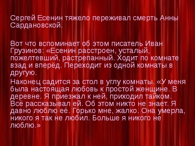 Сергей Есенин тяжело переживал смерть Анны Сардановской. Вот что вспоминает об этом писатель Иван Грузинов: «Есенин расстроен, усталый, пожелтевший, растрепанный. Ходит по комнате взад и вперёд. Переходит из одной комнаты в другую. Наконец садится за стол в углу комнаты. «У меня была настоящая любовь к простой женщине. В деревне. Я приезжал к ней, приходил тайком. Всё рассказывал ей. Об этом никто не знает. Я давно люблю её. Горько мне, жалко. Она умерла, никого я так не любил. Больше я никого не люблю.»