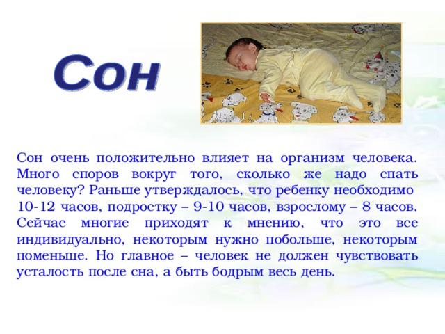Сон очень положительно влияет на организм человека. Много споров вокруг того, сколько же надо спать человеку? Раньше утверждалось, что ребенку необходимо 10-12 часов, подростку – 9-10 часов, взрослому – 8 часов. Сейчас многие приходят к мнению, что это все индивидуально, некоторым нужно побольше, некоторым поменьше. Но главное – человек не должен чувствовать усталость после сна, а быть бодрым весь день.