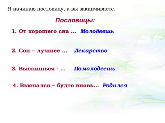 Я начинаю пословицу, а вы заканчиваете. Пословицы: 1. От хорошего сна … Молодеешь 2. Сон – лучшее … Лекарство 3. Выспишься - … Помолодеешь 4. Выспался – будто вновь… Родился