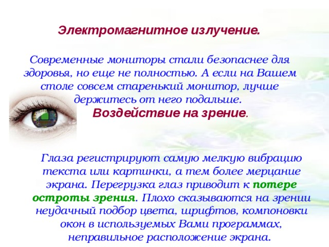 Электромагнитное излучение.   Современные мониторы стали безопаснее для здоровья, но еще не полностью. А если на Вашем столе совсем старенький монитор, лучше держитесь от него подальше. Воздействие на зрение .   Глаза регистрируют самую мелкую вибрацию текста или картинки, а тем более мерцание экрана. Перегрузка глаз приводит к потере остроты зрения . Плохо сказываются на зрении неудачный подбор цвета, шрифтов, компоновки окон в используемых Вами программах, неправильное расположение экрана.