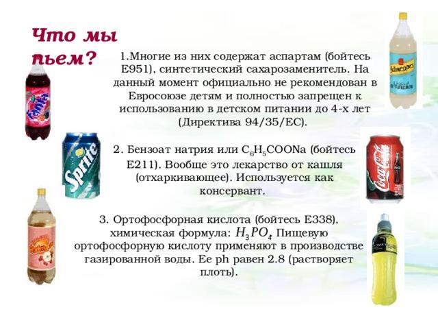 Что мы пьем? 1.Многие из них содержат аспартам (бойтесь Е951), синтетический сахарозаменитель. На данный момент официально не рекомендован в Евросоюзе детям и полностью запрещен к использованию в детском питании до 4-х лет (Директива 94/35/EC). 2. Бензоат натрия или C 6 H 5 COONa (бойтесь Е211). Вообще это лекарство от кашля (отхаркивающее). Используется как консервант. 3. Ортофосфорная кислота (бойтесь E338), химическая формула:  . Пищевую ортофосфорную кислоту применяют в производстве газированной воды. Ее р h равен 2.8 (растворяет плоть).