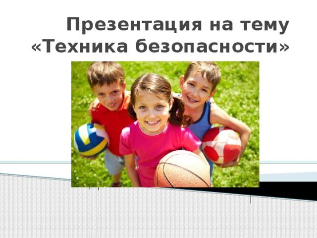 Презентация на тему  «Техника безопасности»