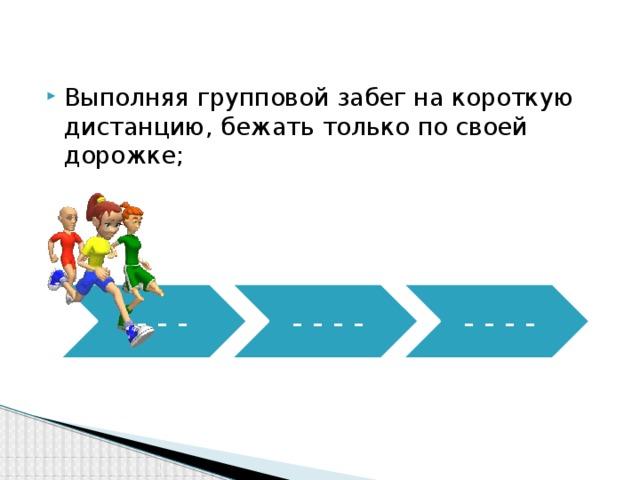 Выполняя групповой забег на короткую дистанцию, бежать только по своей дорожке;