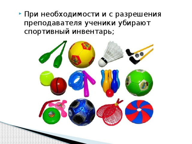При необходимости и с разрешения преподавателя ученики убирают спортивный инвентарь;