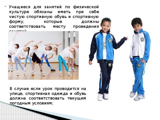 Учащиеся для занятий по физической культуре обязаны иметь при себе чистую спортивную обувь и спортивную форму, которые должны соответствовать месту проведения занятий.