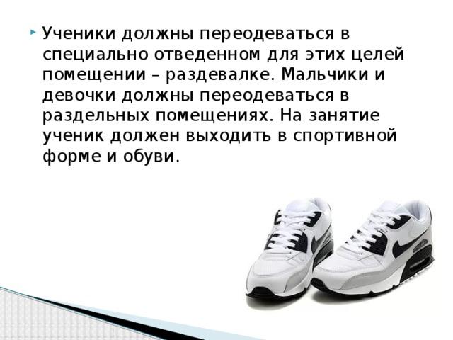 Ученики должны переодеваться в специально отведенном для этих целей помещении – раздевалке. Мальчики и девочки должны переодеваться в раздельных помещениях. На занятие ученик должен выходить в спортивной форме и обуви.