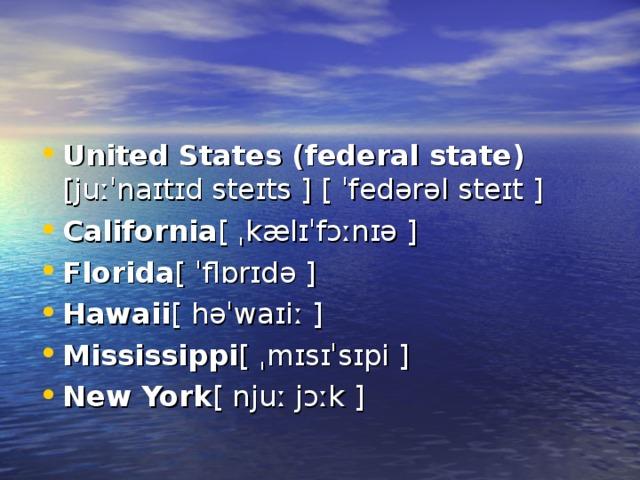 United States(federal state) [juːˈnaɪtɪd steɪts ][ ˈfedərəl steɪt ] California [ ˌkælɪˈfɔːnɪə ] Florida [ ˈflɒrɪdə ] Hawaii [ həˈwaɪiː ] Mississippi [ ˌmɪsɪˈsɪpi ] New York [ njuː jɔːk ]