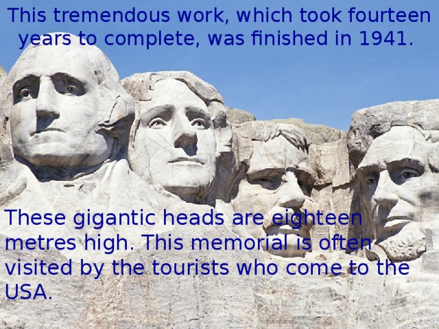 This tremendous work, which took fourteen years to complete, was finished in 1941. These gigantic heads are eighteen metres high. This memorial is often visited by the tourists who come to the USA.