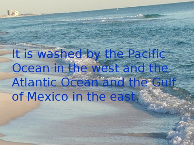 It is washed by the Pacific Ocean in the west and the Atlantic Ocean and the Gulf of Mexico in the east.